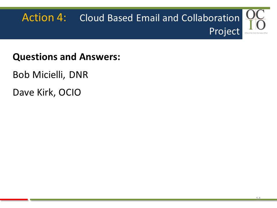 Action 4: Cloud Based Email and Collaboration Project Questions and Answers: Bob Micielli, DNR Dave Kirk, OCIO 14