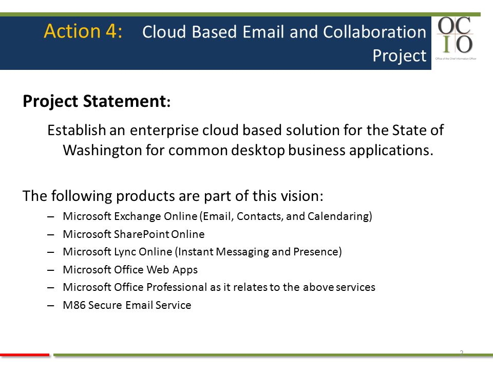 Action 4: Cloud Based Email and Collaboration Project Project Statement : Establish an enterprise cloud based solution for the State of Washington for