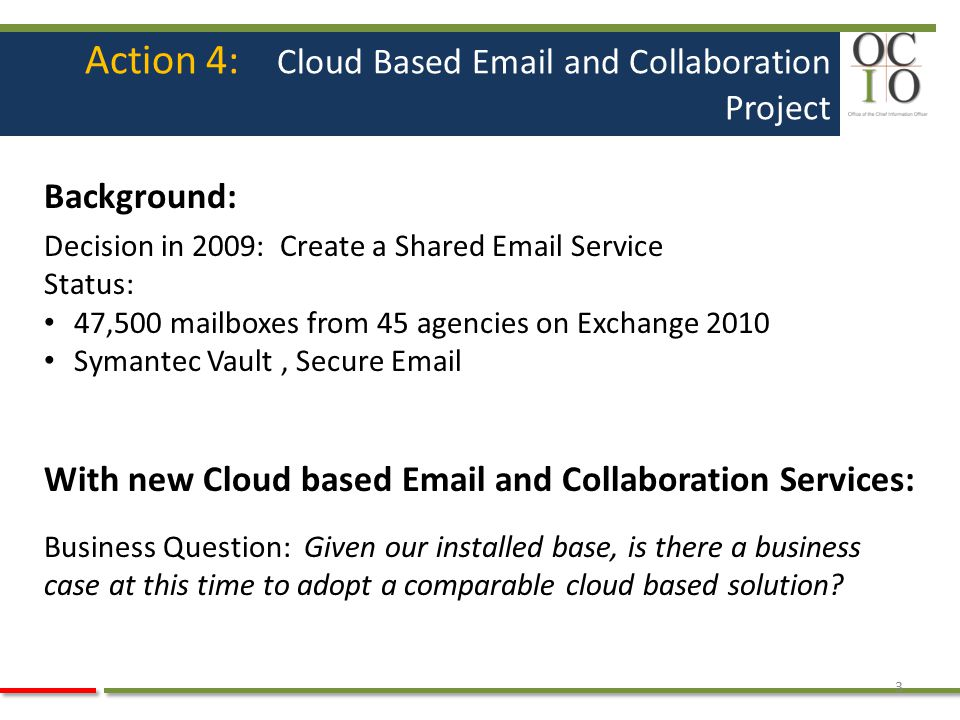 Action 4: Cloud Based Email and Collaboration Project Background: Decision in 2009: Create a Shared Email Service Status: 47,500 mailboxes from 45 age