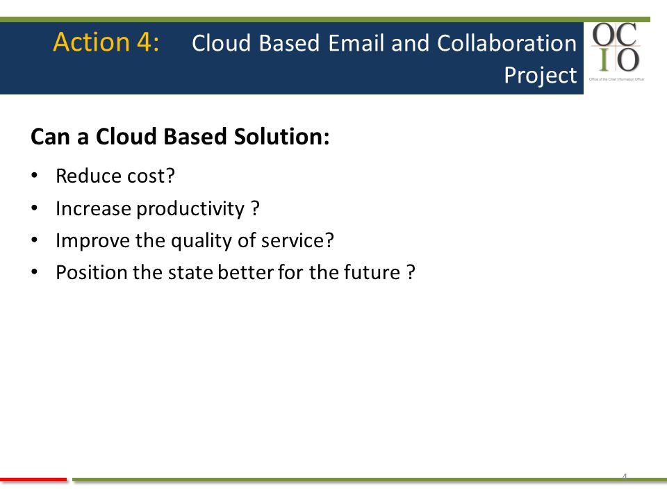 Action 4: Cloud Based Email and Collaboration Project Can a Cloud Based Solution: Reduce cost? Increase productivity ? Improve the quality of service?