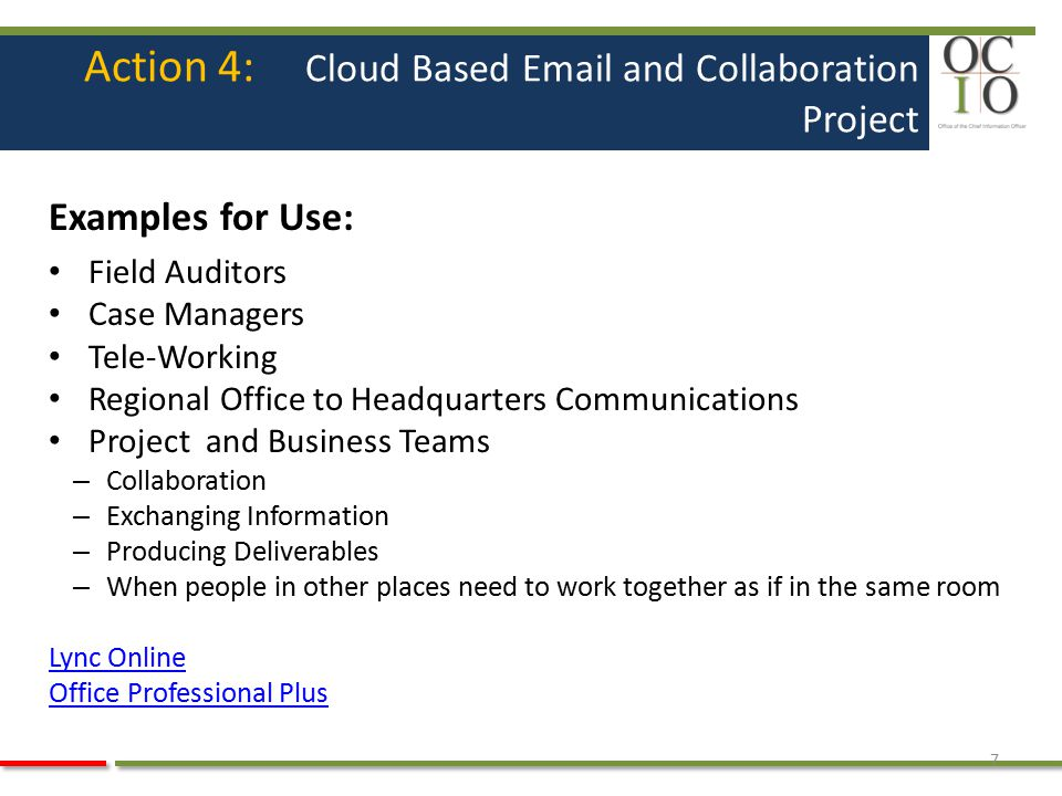 Action 4: Cloud Based Email and Collaboration Project Examples for Use: Field Auditors Case Managers Tele-Working Regional Office to Headquarters Comm