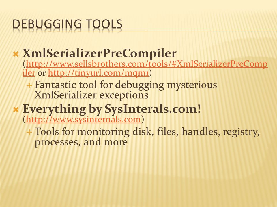  XmlSerializerPreCompiler (http://www.sellsbrothers.com/tools/#XmlSerializerPreComp iler or http://tinyurl.com/mqm1)http://www.sellsbrothers.com/tools/#XmlSerializerPreComp ilerhttp://tinyurl.com/mqm1  Fantastic tool for debugging mysterious XmlSerializer exceptions  Everything by SysInterals.com.
