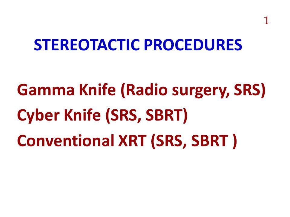 STEREOTACTIC PROCEDURES Gamma Knife (Radio surgery, SRS) Cyber Knife (SRS, SBRT) Conventional XRT (SRS, SBRT ) 1