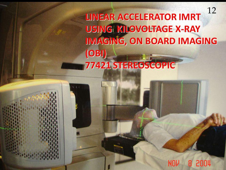 LINEAR ACCELERATOR IMRT USING KILOVOLTAGE X-RAY IMAGING, ON BOARD IMAGING (OBI) 77421 STEREOSCOPIC 12