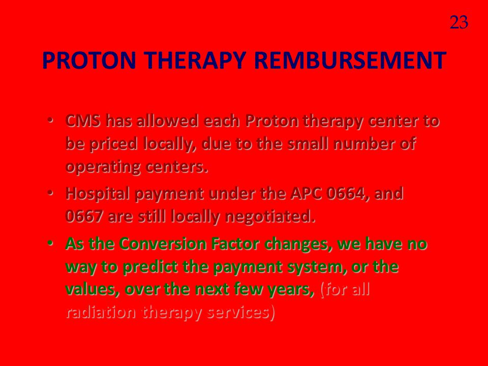 PROTON THERAPY REMBURSEMENT CMS has allowed each Proton therapy center to be priced locally, due to the small number of operating centers. CMS has all