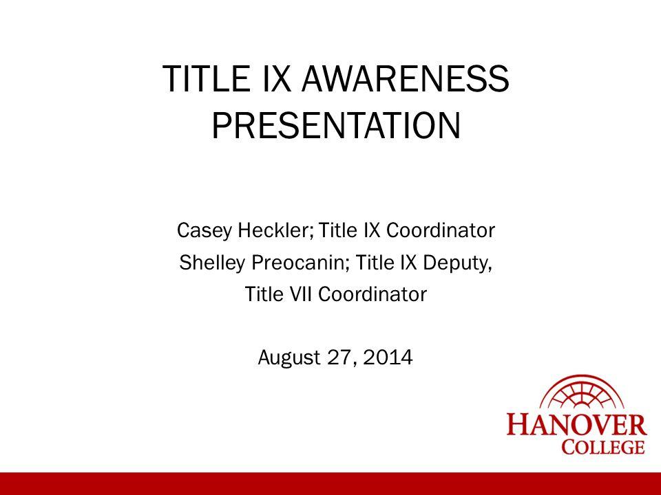 TITLE IX AWARENESS PRESENTATION Casey Heckler; Title IX Coordinator Shelley Preocanin; Title IX Deputy, Title VII Coordinator August 27, 2014