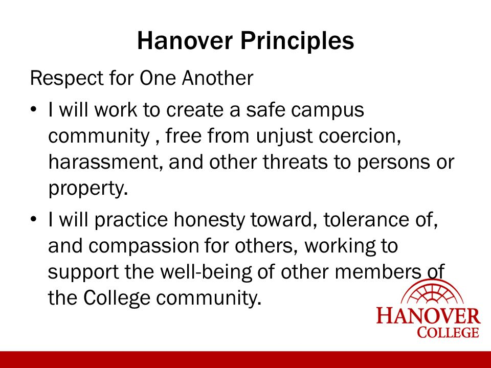 Hanover Principles Respect for One Another I will work to create a safe campus community, free from unjust coercion, harassment, and other threats to