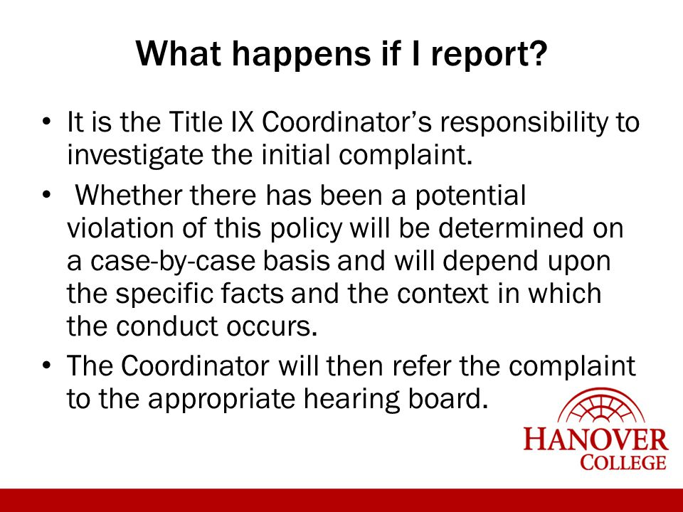 What happens if I report? It is the Title IX Coordinator's responsibility to investigate the initial complaint. Whether there has been a potential vio