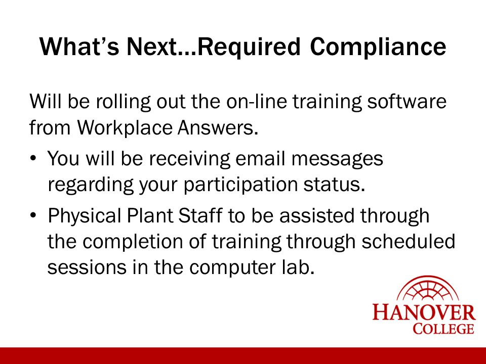 What's Next…Required Compliance Will be rolling out the on-line training software from Workplace Answers. You will be receiving email messages regardi