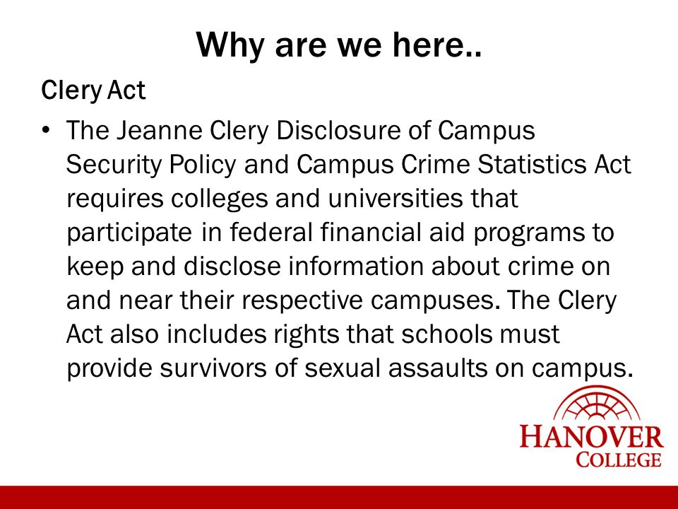 Why are we here.. Clery Act The Jeanne Clery Disclosure of Campus Security Policy and Campus Crime Statistics Act requires colleges and universities t