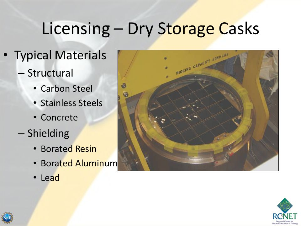 Licensing – Dry Storage Casks 8 Typical Materials – Structural Carbon Steel Stainless Steels Concrete – Shielding Borated Resin Borated Aluminum Lead