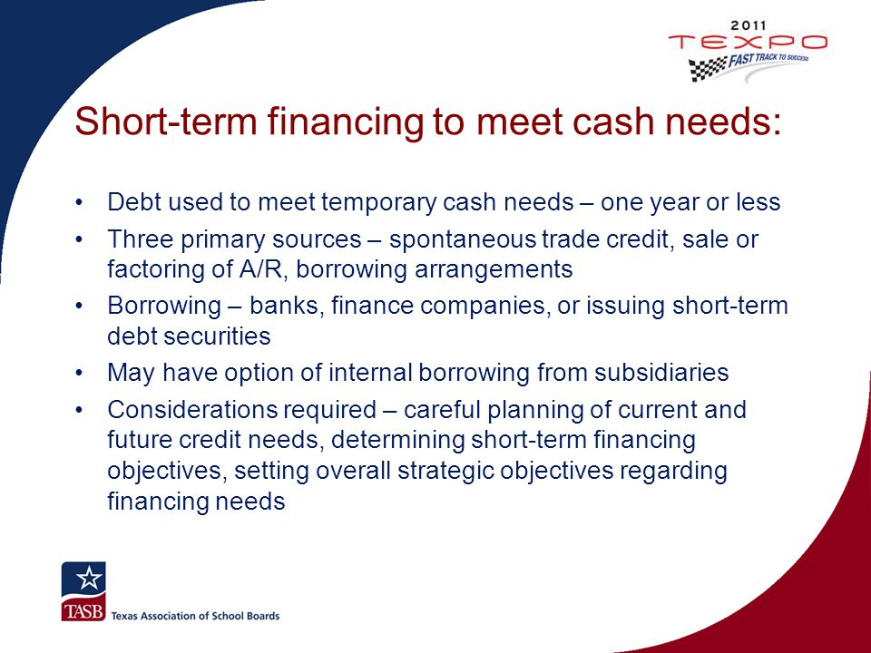 Short-term financing to meet cash needs: Debt used to meet temporary cash needs – one year or less Three primary sources – spontaneous trade credit, s