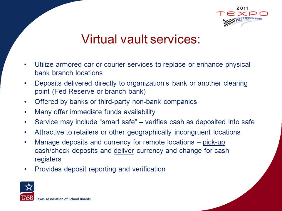 Virtual vault services: Utilize armored car or courier services to replace or enhance physical bank branch locations Deposits delivered directly to or