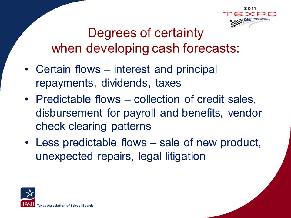 Degrees of certainty when developing cash forecasts: Certain flows – interest and principal repayments, dividends, taxes Predictable flows – collectio