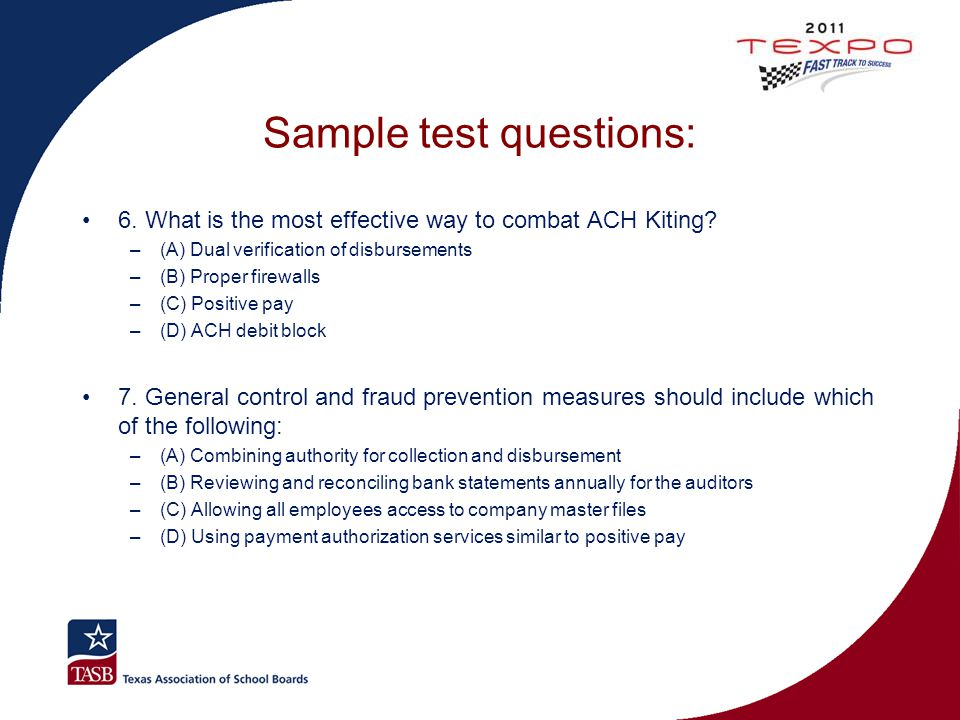 Sample test questions: 6. What is the most effective way to combat ACH Kiting? –(A) Dual verification of disbursements –(B) Proper firewalls –(C) Posi