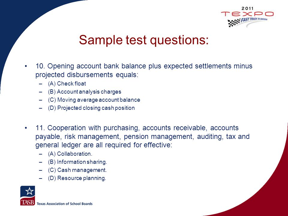 Sample test questions: 10. Opening account bank balance plus expected settlements minus projected disbursements equals: –(A) Check float –(B) Account