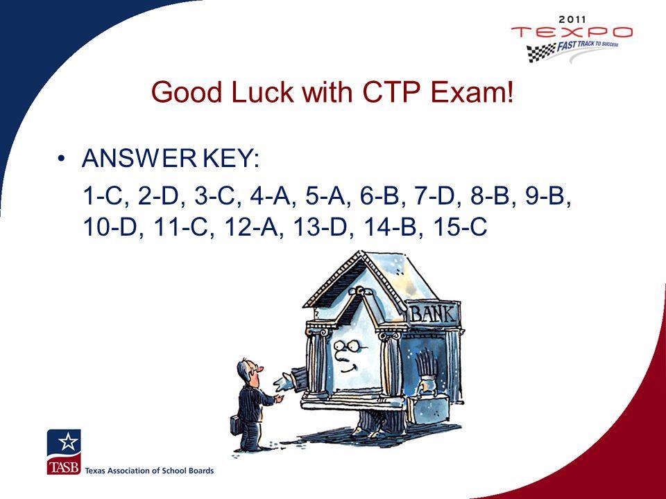 Good Luck with CTP Exam! ANSWER KEY: 1-C, 2-D, 3-C, 4-A, 5-A, 6-B, 7-D, 8-B, 9-B, 10-D, 11-C, 12-A, 13-D, 14-B, 15-C