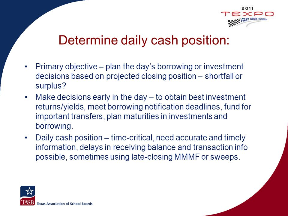 Determine daily cash position: Primary objective – plan the day's borrowing or investment decisions based on projected closing position – shortfall or