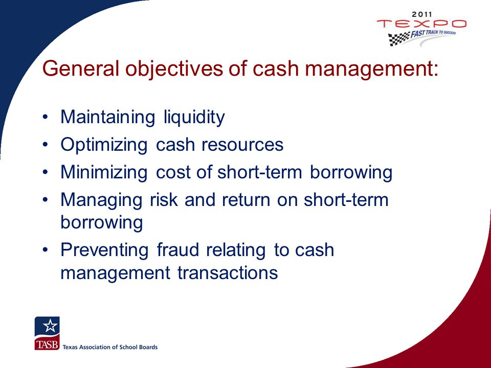 General objectives of cash management: Maintaining liquidity Optimizing cash resources Minimizing cost of short-term borrowing Managing risk and retur
