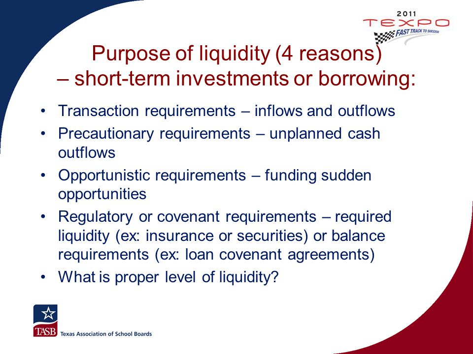 Purpose of liquidity (4 reasons) – short-term investments or borrowing: Transaction requirements – inflows and outflows Precautionary requirements – u