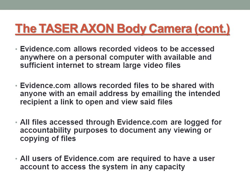 Evidence.com allows recorded videos to be accessed anywhere on a personal computer with available and sufficient internet to stream large video files Evidence.com allows recorded files to be shared with anyone with an email address by emailing the intended recipient a link to open and view said files All files accessed through Evidence.com are logged for accountability purposes to document any viewing or copying of files All users of Evidence.com are required to have a user account to access the system in any capacity