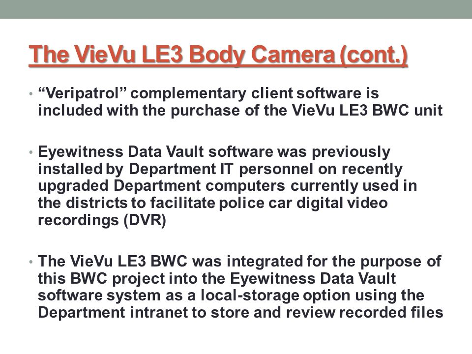 Veripatrol complementary client software is included with the purchase of the VieVu LE3 BWC unit Eyewitness Data Vault software was previously installed by Department IT personnel on recently upgraded Department computers currently used in the districts to facilitate police car digital video recordings (DVR) The VieVu LE3 BWC was integrated for the purpose of this BWC project into the Eyewitness Data Vault software system as a local-storage option using the Department intranet to store and review recorded files