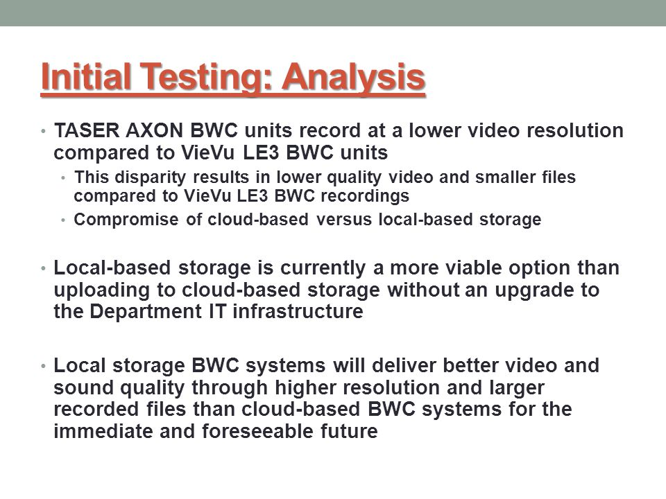 Initial Testing: Analysis TASER AXON BWC units record at a lower video resolution compared to VieVu LE3 BWC units This disparity results in lower quality video and smaller files compared to VieVu LE3 BWC recordings Compromise of cloud-based versus local-based storage Local-based storage is currently a more viable option than uploading to cloud-based storage without an upgrade to the Department IT infrastructure Local storage BWC systems will deliver better video and sound quality through higher resolution and larger recorded files than cloud-based BWC systems for the immediate and foreseeable future