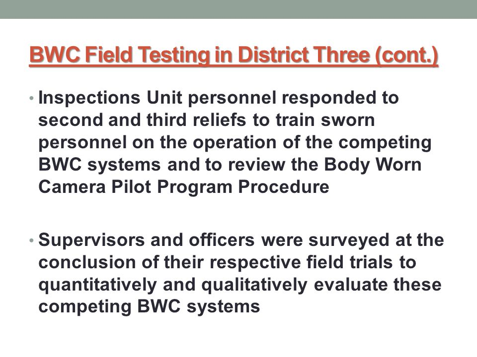 BWC Field Testing in District Three (cont.) Inspections Unit personnel responded to second and third reliefs to train sworn personnel on the operation of the competing BWC systems and to review the Body Worn Camera Pilot Program Procedure Supervisors and officers were surveyed at the conclusion of their respective field trials to quantitatively and qualitatively evaluate these competing BWC systems