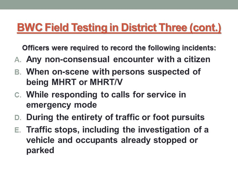 BWC Field Testing in District Three (cont.) Officers were required to record the following incidents: A.