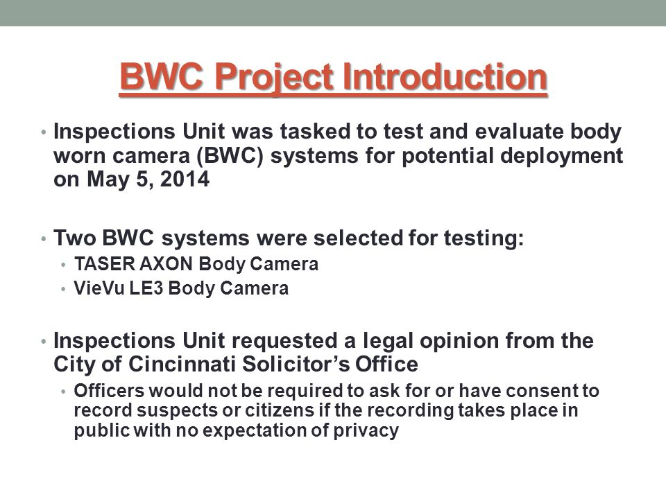 BWC Project Introduction Inspections Unit was tasked to test and evaluate body worn camera (BWC) systems for potential deployment on May 5, 2014 Two BWC systems were selected for testing: TASER AXON Body Camera VieVu LE3 Body Camera Inspections Unit requested a legal opinion from the City of Cincinnati Solicitor's Office Officers would not be required to ask for or have consent to record suspects or citizens if the recording takes place in public with no expectation of privacy