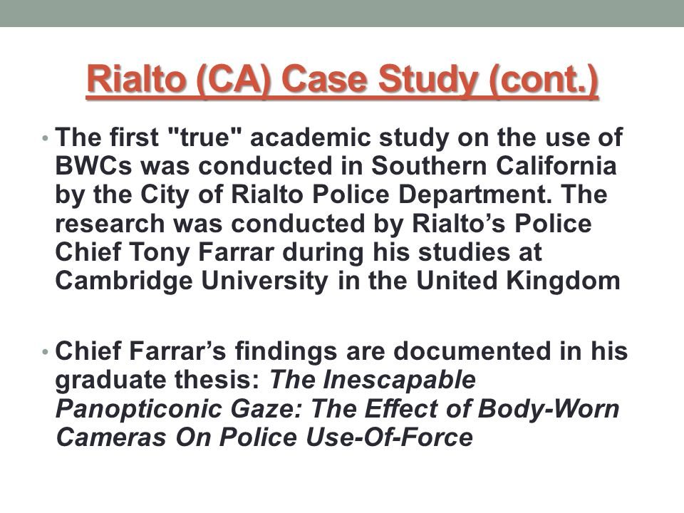 Rialto (CA) Case Study (cont.) The first true academic study on the use of BWCs was conducted in Southern California by the City of Rialto Police Department.