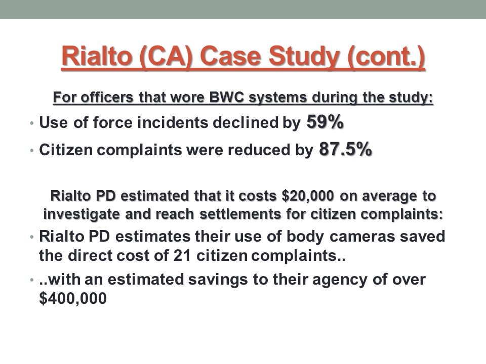 Rialto (CA) Case Study (cont.) For officers that wore BWC systems during the study: 59% Use of force incidents declined by 59% 87.5% Citizen complaints were reduced by 87.5% Rialto PD estimated that it costs $20,000 on average to investigate and reach settlements for citizen complaints: Rialto PD estimates their use of body cameras saved the direct cost of 21 citizen complaints....with an estimated savings to their agency of over $400,000