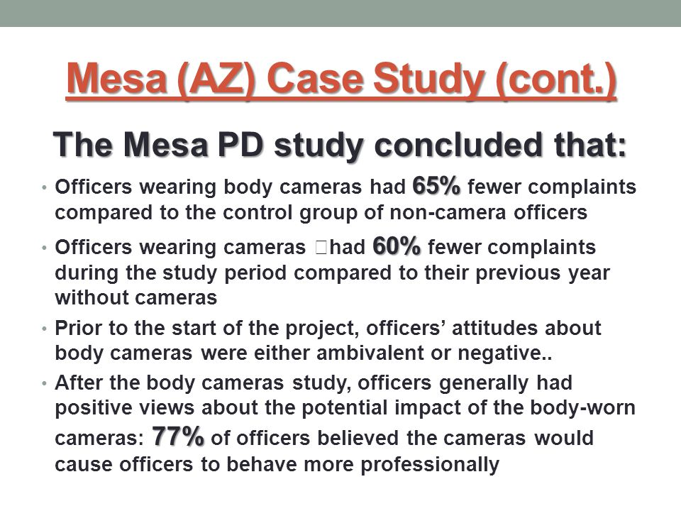 "Mesa (AZ) Case Study (cont.) The Mesa PD study concluded that: 65% Officers wearing body cameras had 65% fewer complaints compared to the control group of non-camera officers 60% Officers wearing cameras ""had 60% fewer complaints during the study period compared to their previous year without cameras Prior to the start of the project, officers' attitudes about body cameras were either ambivalent or negative.."