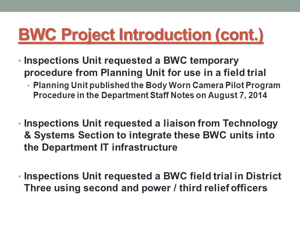 BWC Project Introduction (cont.) Inspections Unit requested a BWC temporary procedure from Planning Unit for use in a field trial Planning Unit published the Body Worn Camera Pilot Program Procedure in the Department Staff Notes on August 7, 2014 Inspections Unit requested a liaison from Technology & Systems Section to integrate these BWC units into the Department IT infrastructure Inspections Unit requested a BWC field trial in District Three using second and power / third relief officers