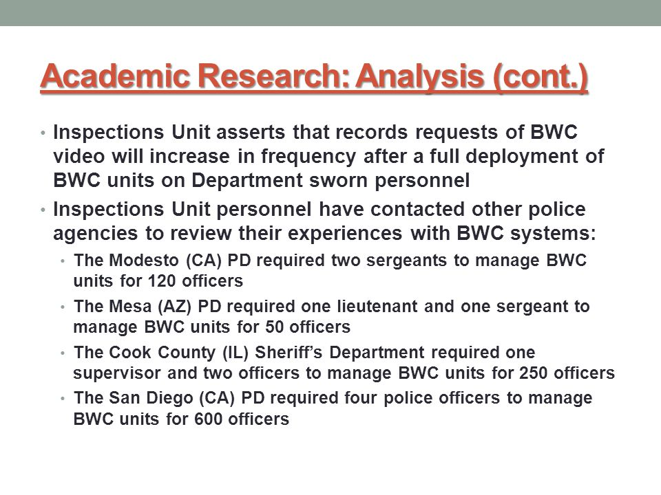 Academic Research: Analysis (cont.) Inspections Unit asserts that records requests of BWC video will increase in frequency after a full deployment of BWC units on Department sworn personnel Inspections Unit personnel have contacted other police agencies to review their experiences with BWC systems: The Modesto (CA) PD required two sergeants to manage BWC units for 120 officers The Mesa (AZ) PD required one lieutenant and one sergeant to manage BWC units for 50 officers The Cook County (IL) Sheriff's Department required one supervisor and two officers to manage BWC units for 250 officers The San Diego (CA) PD required four police officers to manage BWC units for 600 officers