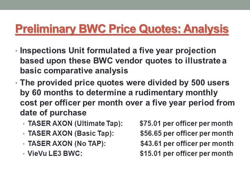 Preliminary BWC Price Quotes: Analysis Inspections Unit formulated a five year projection based upon these BWC vendor quotes to illustrate a basic comparative analysis The provided price quotes were divided by 500 users by 60 months to determine a rudimentary monthly cost per officer per month over a five year period from date of purchase TASER AXON (Ultimate Tap): $75.01 per officer per month TASER AXON (Basic Tap): $56.65 per officer per month TASER AXON (No TAP): $43.61 per officer per month VieVu LE3 BWC: $15.01 per officer per month