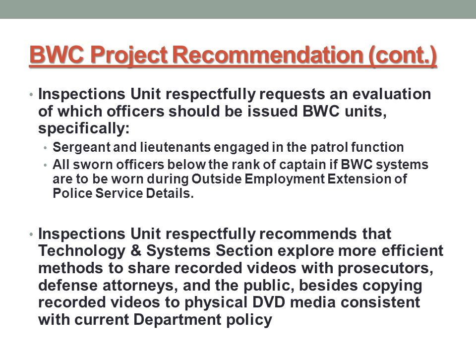 BWC Project Recommendation (cont.) Inspections Unit respectfully requests an evaluation of which officers should be issued BWC units, specifically: Sergeant and lieutenants engaged in the patrol function All sworn officers below the rank of captain if BWC systems are to be worn during Outside Employment Extension of Police Service Details.