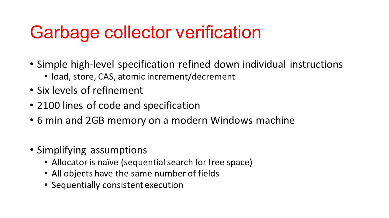 Garbage collector verification Simple high-level specification refined down individual instructions load, store, CAS, atomic increment/decrement Six levels of refinement 2100 lines of code and specification 6 min and 2GB memory on a modern Windows machine Simplifying assumptions Allocator is naïve (sequential search for free space) All objects have the same number of fields Sequentially consistent execution