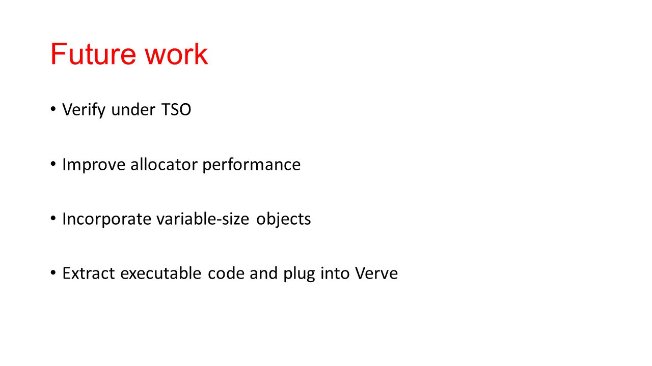 Future work Verify under TSO Improve allocator performance Incorporate variable-size objects Extract executable code and plug into Verve