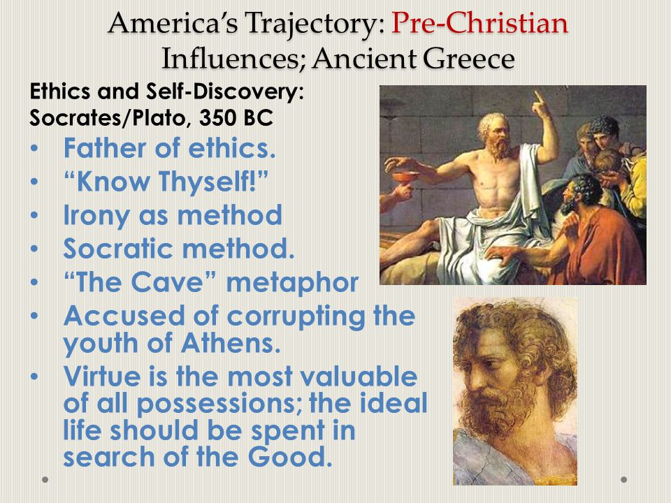 "America's Trajectory: Pre-Christian Influences; Ancient Greece Ethics and Self-Discovery: Socrates/Plato, 350 BC Father of ethics. ""Know Thyself!"" Iro"