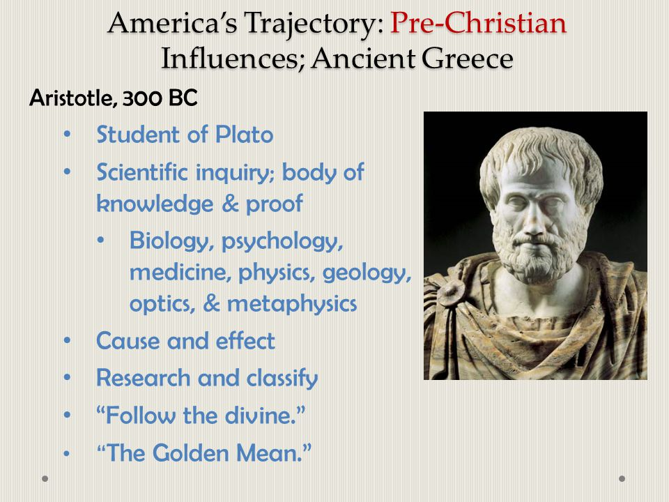 America's Trajectory: Pre-Christian Influences; Ancient Greece Aristotle, 300 BC Student of Plato Scientific inquiry; body of knowledge & proof Biolog