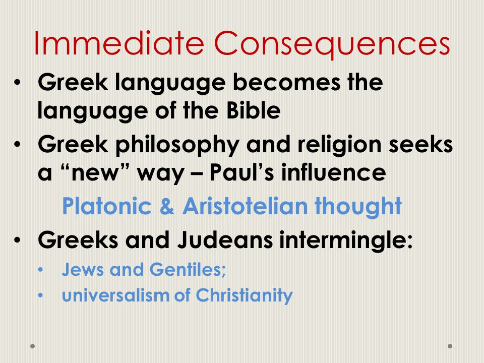 "Immediate Consequences Greek language becomes the language of the Bible Greek philosophy and religion seeks a ""new"" way – Paul's influence Platonic &"