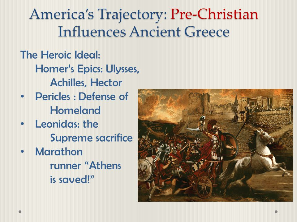 America's Trajectory: Pre-Christian Influences Ancient Greece The Heroic Ideal: Homer's Epics: Ulysses, Achilles, Hector Pericles : Defense of Homelan