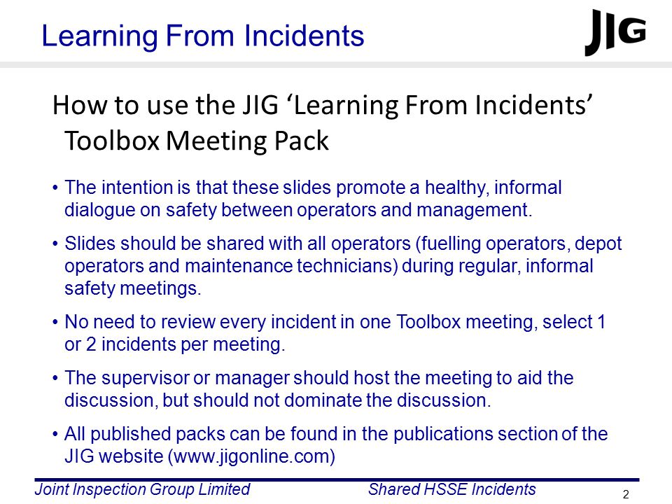 Joint Inspection Group LimitedShared HSSE Incidents 3 Learning From Incidents For every incident in this pack, ask yourselves the following questions: What is the potential for a similar type of incident at our site.