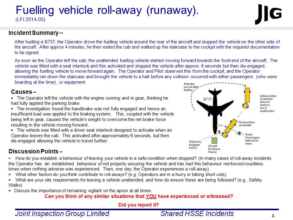Joint Inspection Group LimitedShared HSSE Incidents 5 Fuelling vehicle hits B777 left wing engine cowling (LFI 2014-06) Discussion Points –  How could the operators have approached and positioned their vehicles differently.