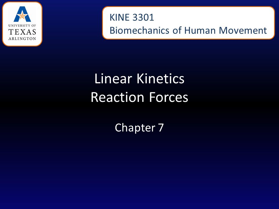 Linear Kinetics Reaction Forces Chapter 7 KINE 3301 Biomechanics of Human Movement