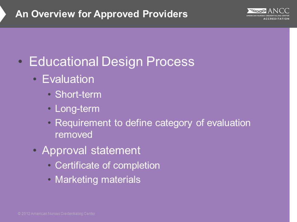 © 2012 American Nurses Credentialing Center Educational Design Process Evaluation Short-term Long-term Requirement to define category of evaluation removed Approval statement Certificate of completion Marketing materials An Overview for Approved Providers