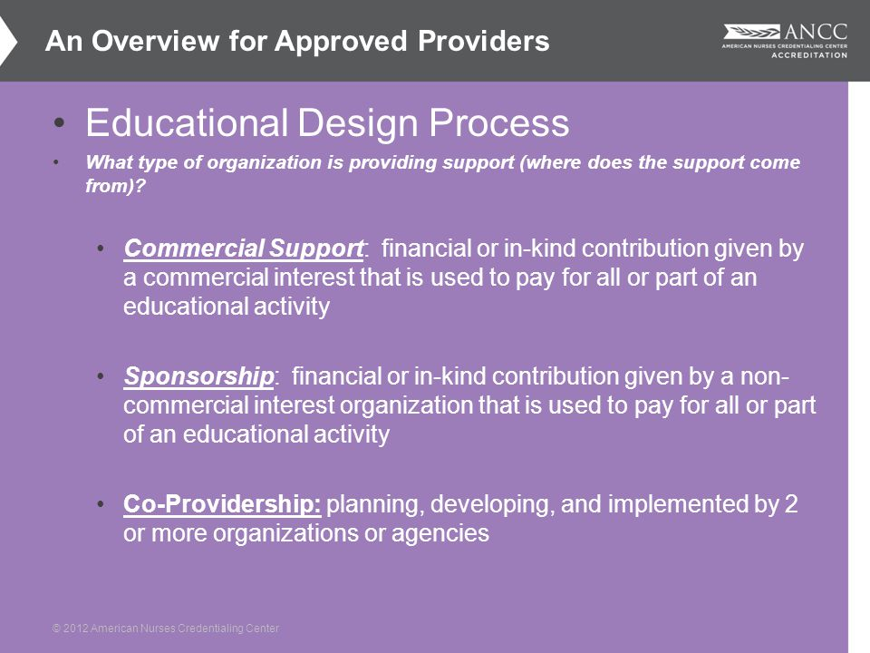 © 2012 American Nurses Credentialing Center Educational Design Process What type of organization is providing support (where does the support come from).