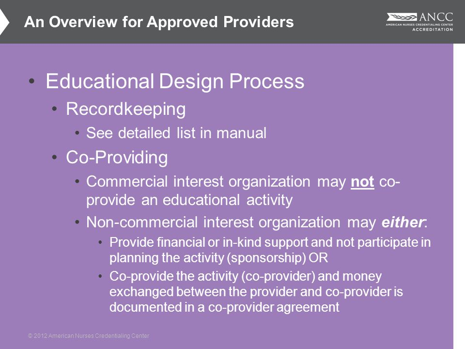 © 2012 American Nurses Credentialing Center Educational Design Process Recordkeeping See detailed list in manual Co-Providing Commercial interest organization may not co- provide an educational activity Non-commercial interest organization may either: Provide financial or in-kind support and not participate in planning the activity (sponsorship) OR Co-provide the activity (co-provider) and money exchanged between the provider and co-provider is documented in a co-provider agreement An Overview for Approved Providers