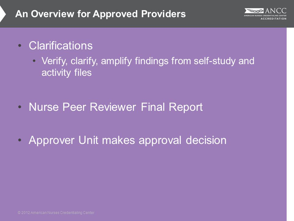 © 2012 American Nurses Credentialing Center Clarifications Verify, clarify, amplify findings from self-study and activity files Nurse Peer Reviewer Final Report Approver Unit makes approval decision An Overview for Approved Providers